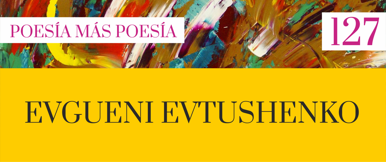 127. Poesía más Poesía: Evgueni Evtushenko